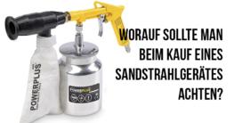 Worauf sollte man beim Kauf eines Sandstrahlgerätes achten?